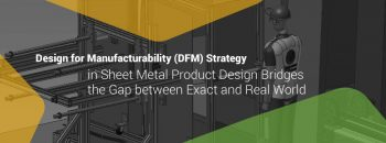Design for Manufacturability (DFM) Strategy in Sheet Metal Product Design Bridges the Gap between Exact and Real World