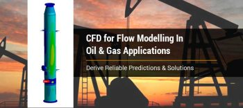 CFD for Flow Modelling In Oil & Gas Applications to Derive Reliable Predictions & Solutions