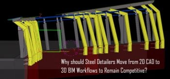 Why should Steel Detailers Move from 2D CAD to 3D BIM Workflows to Remain Competitive?
