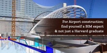 For Airport Construction; Find yourself a BIM expert & not just a Harvard graduate