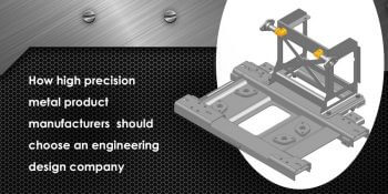 How High Precision Metal Product Manufacturers Should Choose an Engineering Design Company